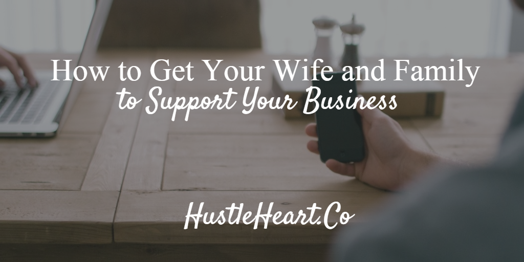 How to Get Your Wife and Family to Support Your Business