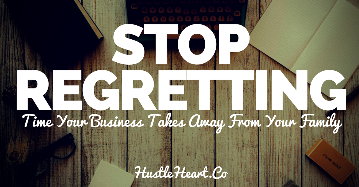 stop regretting the time your business takes away from your family and kids